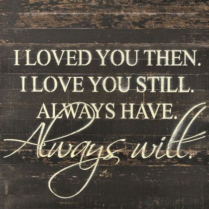 I Loved You Then I Love You Still Always Have Always Will